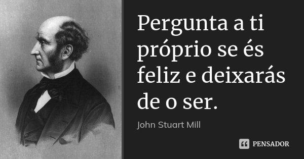 Pergunta a ti próprio se és feliz e deixarás de o ser.... Frase de John Stuart Mill.
