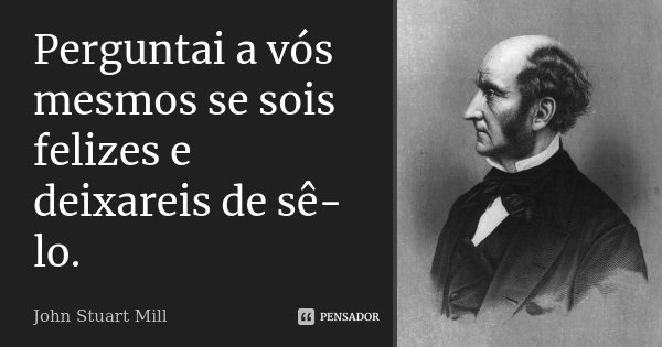 Perguntai a vós mesmos se sois felizes e deixareis de sê-lo.... Frase de John Stuart Mill.
