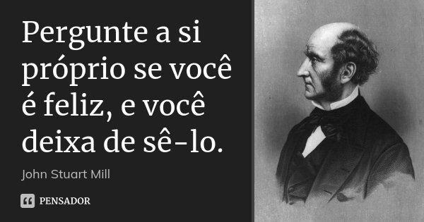 Pergunte a si próprio se você é feliz, e você deixa de sê-lo.... Frase de John Stuart Mill.