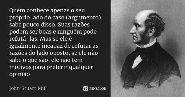 Quem conhece apenas o seu próprio lado do caso (argumento) sabe pouco disso. Suas razões podem ser boas e ninguém pode refutá-las. Mas se ele é igualmente incap... Frase de John Stuart Mill.