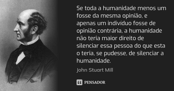 Se toda a humanidade menos um fosse da mesma opinião, e apenas um indivíduo fosse de opinião contrária, a humanidade não teria maior direito de silenciar essa p... Frase de John Stuart Mill.