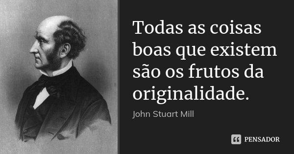 Todas as coisas boas que existem são os frutos da originalidade.... Frase de John Stuart Mill.