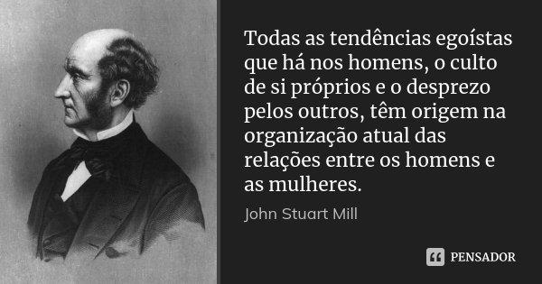 Todas as tendências egoístas que há nos homens, o culto de si próprios e o desprezo pelos outros, têm origem na organização atual das relações entre os homens e... Frase de John Stuart Mill.