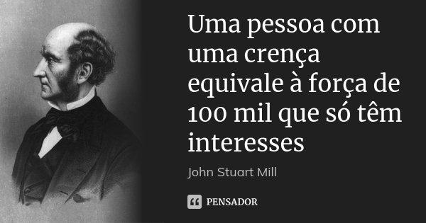 Uma pessoa com uma crença equivale à força de 100 mil que só têm interesses... Frase de John Stuart Mill.