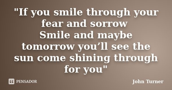 """""""If you smile through your fear and sorrow Smile and maybe tomorrow you'll see the sun come shining through for you""""... Frase de John Turner."""