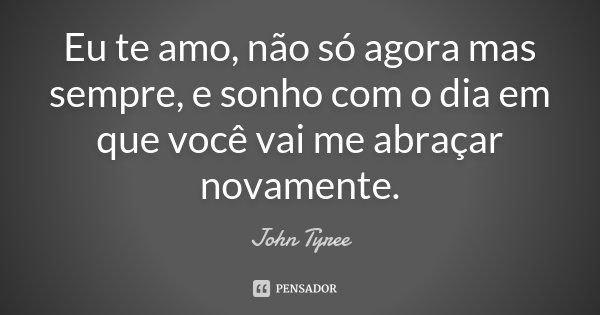 Eu te amo, não só agora mas sempre, e sonho com o dia em que você vai me abraçar novamente.... Frase de John Tyree.