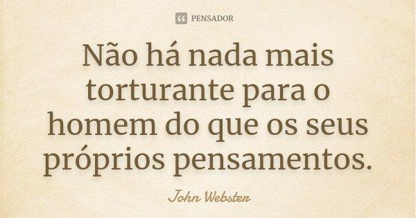 Não há nada mais torturante para o homem do que os seus próprios pensamentos.... Frase de John Webster.