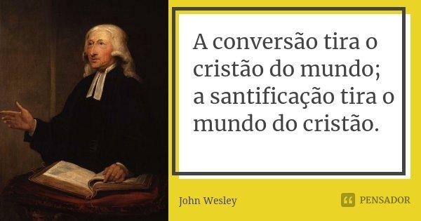A conversão tira o cristão do mundo; a santificação tira o mundo do cristão.... Frase de John Wesley.