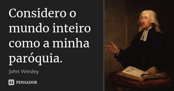 Considero o mundo inteiro como a minha paróquia.... Frase de John Wesley.