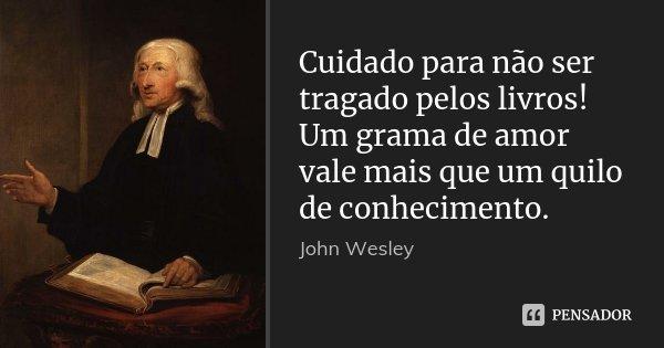 Cuidado para não ser tragado pelos livros! Um grama de amor vale mais que um quilo de conhecimento.... Frase de John Wesley.