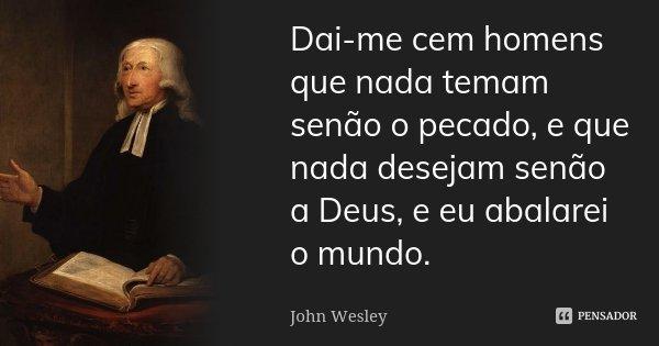 Dai-me cem homens que nada temam senão o pecado, e que nada desejam senão a Deus, e eu abalarei o mundo.... Frase de John Wesley.