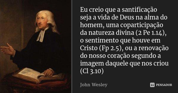 Eu creio que a santificação seja a vida de Deus na alma do homem, uma coparticipação da natureza divina (2 Pe 1.14), o sentimento que houve em Cristo (Fp 2.5), ... Frase de John Wesley.