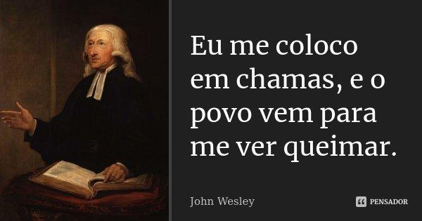Eu me coloco em chamas, e o povo vem para me ver queimar.... Frase de John Wesley.