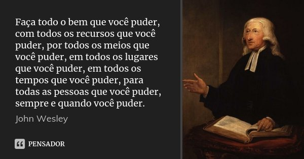 Faça todo o bem que você puder, com todos os recursos que você puder, por todos os meios que você puder, em todos os lugares que você puder, em todos os tempos ... Frase de John Wesley.