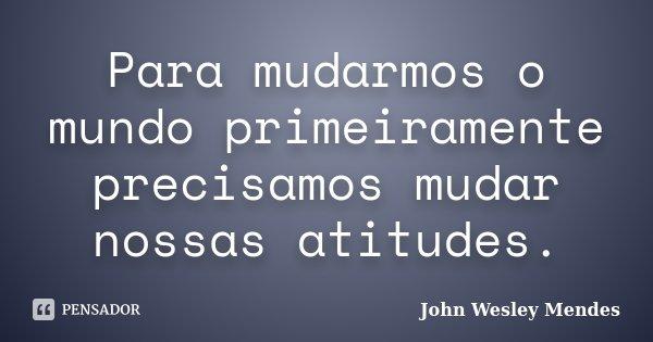 Para mudarmos o mundo primeiramente precisamos mudar nossas atitudes.... Frase de John Wesley Mendes.