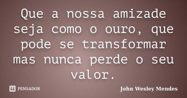 Que a nossa amizade seja como o ouro, que pode se transformar mas nunca perde o seu valor.... Frase de John Wesley Mendes.
