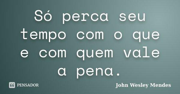 Só perca seu tempo com o que e com quem vale a pena.... Frase de John Wesley Mendes.