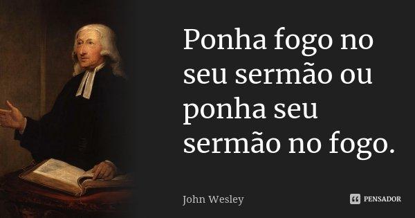 Ponha fogo no seu sermão ou ponha seu sermão no fogo.... Frase de John Wesley.