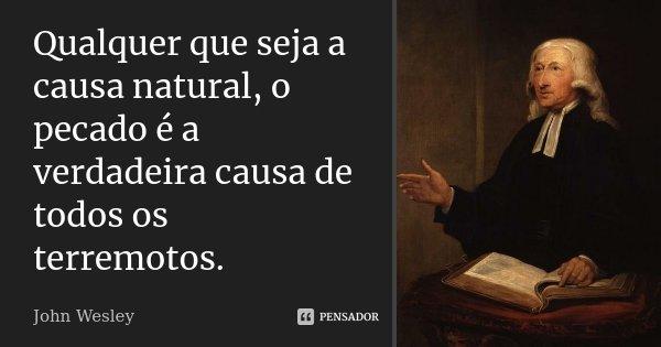 Qualquer que seja a causa natural, o pecado é a verdadeira causa de todos os terremotos.... Frase de John Wesley.