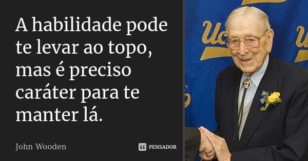 A habilidade pode te levar ao topo, mas é preciso caráter para te manter lá.... Frase de John Wooden.