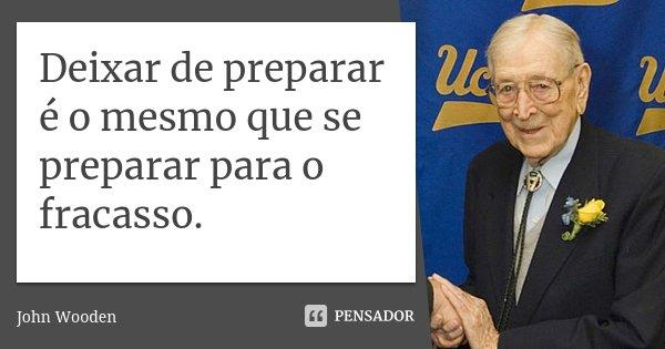 Deixar de preparar é o mesmo que se preparar para o fracasso.... Frase de John Wooden.