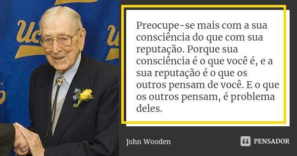 Preocupe-se mais com a sua consciência do que com sua reputação. Porque sua consciência é o que você é, e a sua reputação é o que os outros pensam de você. E o ... Frase de John Wooden.