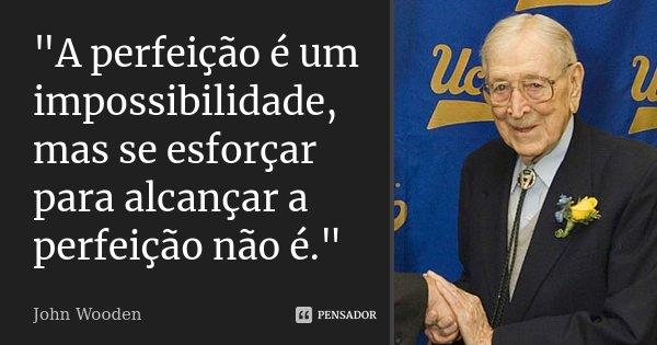 """""""A perfeição é um impossibilidade, mas se esforçar para alcançar a perfeição não é.""""... Frase de John Wooden."""