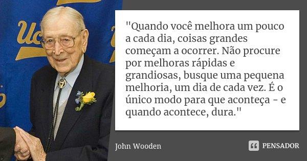 """""""Quando você melhora um pouco a cada dia, coisas grandes começam a ocorrer. Não procure por melhoras rápidas e grandiosas, busque uma pequena melhoria, um ... Frase de John Wooden."""
