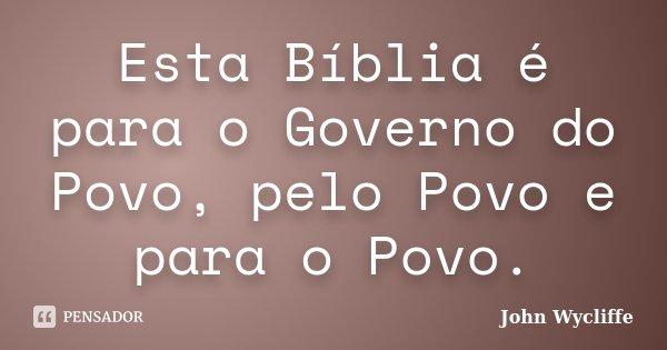 Esta Bíblia é para o Governo do Povo, pelo Povo e para o Povo.... Frase de John Wycliffe.