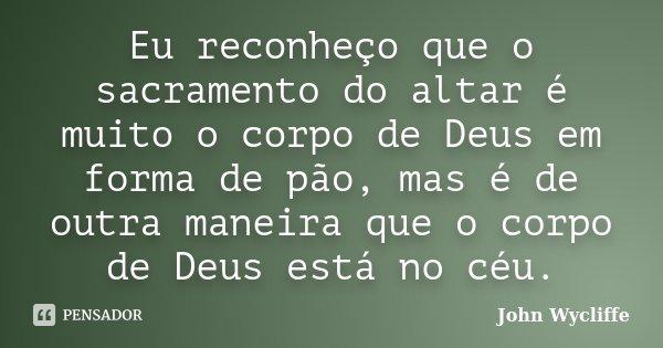 Eu reconheço que o sacramento do altar é muito o corpo de Deus em forma de pão, mas é de outra maneira que o corpo de Deus está no céu.... Frase de John Wycliffe.