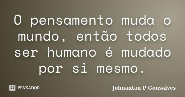 O pensamento muda o mundo, então todos ser humano é mudado por si mesmo.... Frase de Johnantan P Gonsalves.