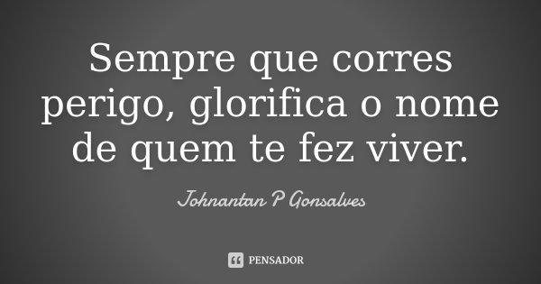 Sempre que corres perigo, glorifica o nome de quem te fez viver.... Frase de Johnantan P Gonsalves.