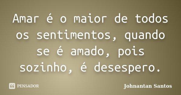 Amar é o maior de todos os sentimentos, quando se é amado, pois sozinho, é desespero.... Frase de Johnantan Santos.