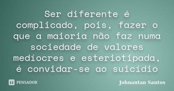 Ser diferente é complicado, pois, fazer o que a maioria não faz numa sociedade de valores medíocres e esteriotipada, é convidar-se ao suicídio... Frase de Johnantan Santos.