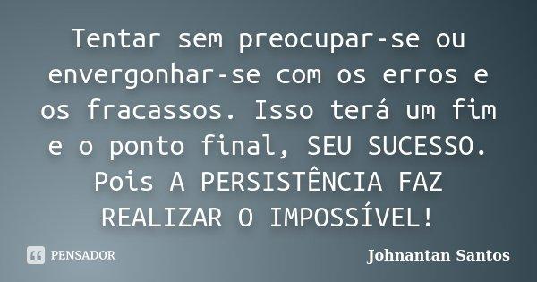 Tentar sem preocupar-se ou envergonhar-se com os erros e os fracassos. Isso terá um fim e o ponto final, SEU SUCESSO. Pois A PERSISTÊNCIA FAZ REALIZAR O IMPOSSÍ... Frase de Johnantan Santos.