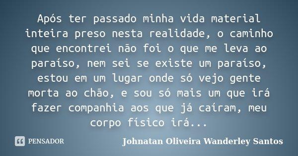 Após ter passado minha vida material inteira preso nesta realidade, o caminho que encontrei não foi o que me leva ao paraíso, nem sei se existe um paraíso, esto... Frase de Johnatan Oliveira Wanderley Santos.