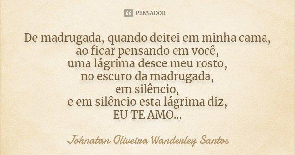 De madrugada, quando deitei em minha cama, ao ficar pensando em você, uma lágrima desce meu rosto, no escuro da madrugada, em silêncio, e em silêncio esta lágri... Frase de Johnatan Oliveira Wanderley Santos.