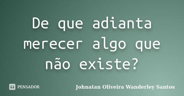 De que adianta merecer algo que não existe?... Frase de Johnatan Oliveira Wanderley Santos.