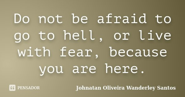 Do not be afraid to go to hell, or live with fear, because you are here.... Frase de Johnatan Oliveira Wanderley Santos.