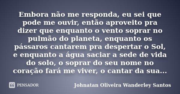 Embora não me responda, eu sei que pode me ouvir, então aproveito pra dizer que enquanto o vento soprar no pulmão do planeta, enquanto os pássaros cantarem pra ... Frase de Johnatan Oliveira Wanderley Santos.