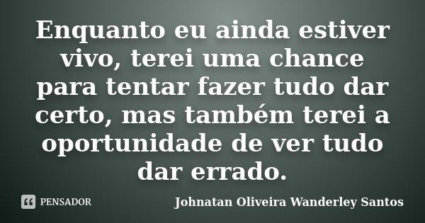 Enquanto eu ainda estiver vivo, terei uma chance para tentar fazer tudo dar certo, mas também terei a oportunidade de ver tudo dar errado.... Frase de Johnatan Oliveira Wanderley Santos.