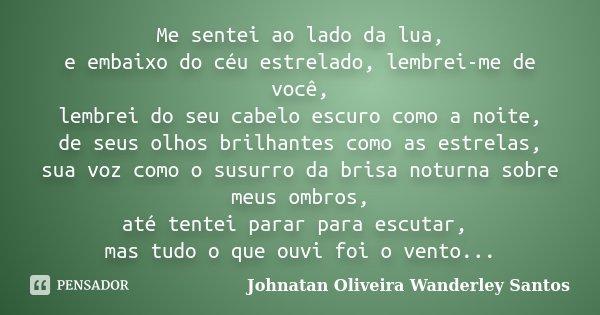 Me sentei ao lado da lua, e embaixo do céu estrelado, lembrei-me de você, lembrei do seu cabelo escuro como a noite, de seus olhos brilhantes como as estrelas, ... Frase de Johnatan Oliveira Wanderley Santos.