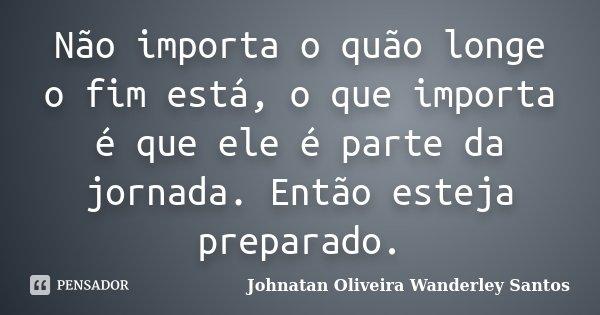Não importa o quão longe o fim está, o que importa é que ele é parte da jornada. Então esteja preparado.... Frase de Johnatan Oliveira Wanderley Santos.