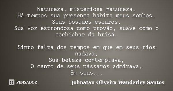 Natureza, misteriosa natureza, Há tempos sua presença habita meus sonhos, Seus bosques escuros, Sua voz estrondosa como trovão, suave como o cochichar da brisa.... Frase de Johnatan Oliveira Wanderley Santos.
