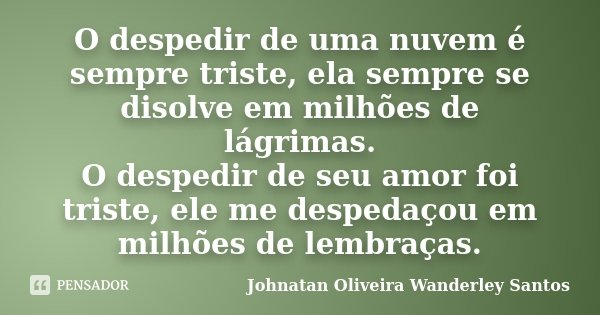 O despedir de uma nuvem é sempre triste, ela sempre se disolve em milhões de lágrimas. O despedir de seu amor foi triste, ele me despedaçou em milhões de lembra... Frase de Johnatan Oliveira Wanderley Santos.