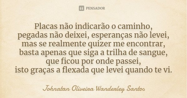 Placas não indicarão o caminho, pegadas não deixei, esperanças não levei, mas se realmente quizer me encontrar, basta apenas que siga a trilha de sangue, que fi... Frase de Johnatan Oliveira Wanderley Santos.