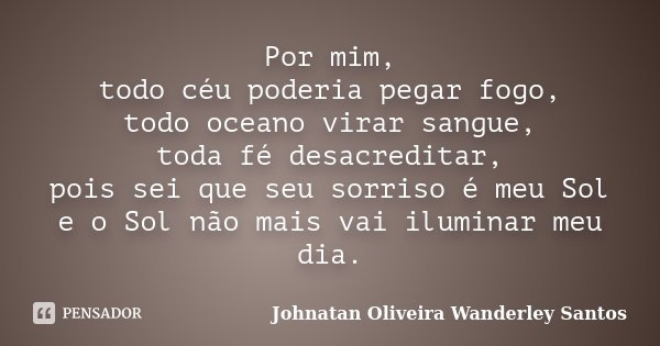 Por mim, todo céu poderia pegar fogo, todo oceano virar sangue, toda fé desacreditar, pois sei que seu sorriso é meu Sol e o Sol não mais vai iluminar meu dia.... Frase de Johnatan Oliveira Wanderley Santos.