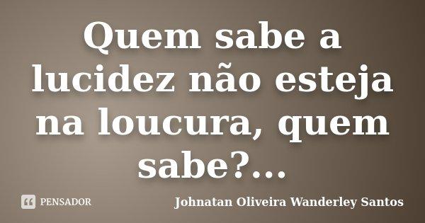 Quem sabe a lucidez não esteja na loucura, quem sabe?...... Frase de Johnatan Oliveira Wanderley Santos.