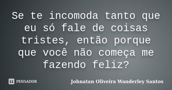 Se te incomoda tanto que eu só fale de coisas tristes, então porque que você não começa me fazendo feliz?... Frase de Johnatan Oliveira Wanderley Santos.