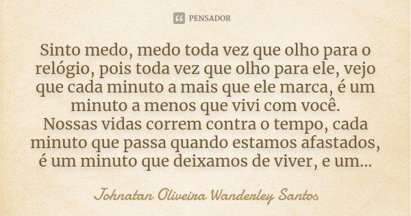Sinto medo, medo toda vez que olho para o relógio, pois toda vez que olho para ele, vejo que cada minuto a mais que ele marca, é um minuto a menos que vivi com ... Frase de Johnatan Oliveira Wanderley Santos.